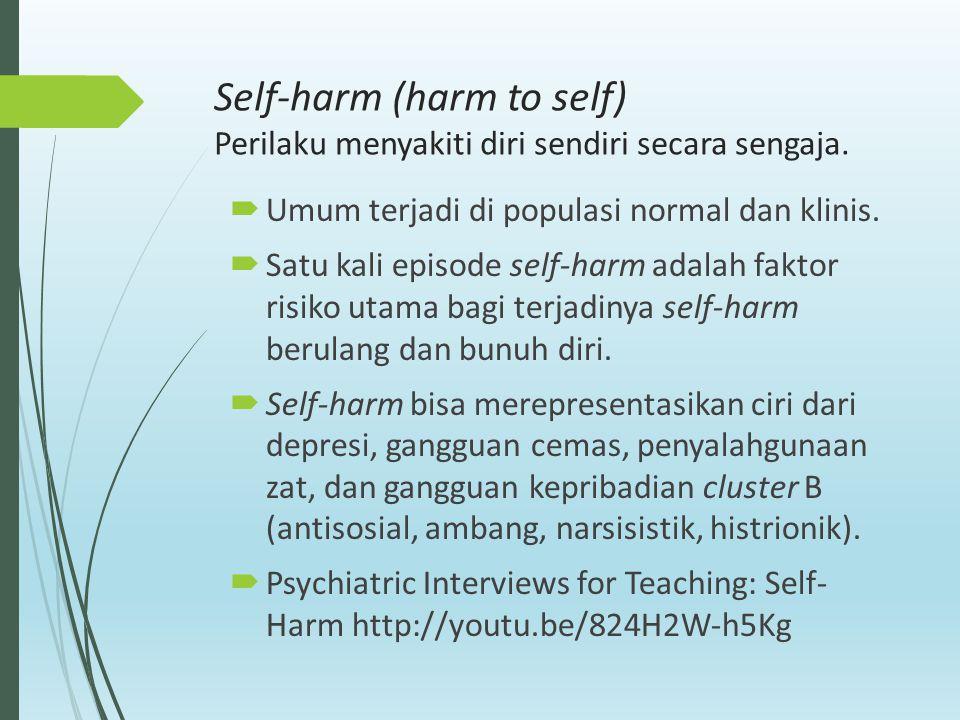 Self-harm (harm to self) Perilaku menyakiti diri sendiri secara sengaja.  Umum terjadi di populasi normal dan klinis.  Satu kali episode self-harm a