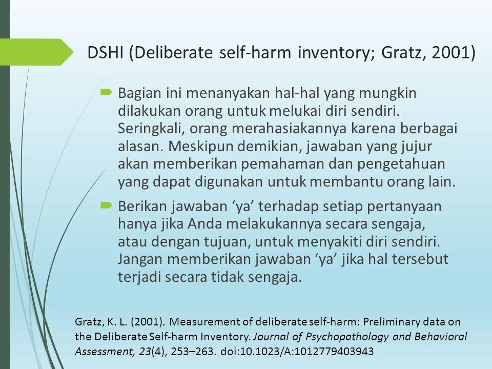 DSHI (Deliberate self-harm inventory; Gratz, 2001)  Bagian ini menanyakan hal-hal yang mungkin dilakukan orang untuk melukai diri sendiri. Seringkali