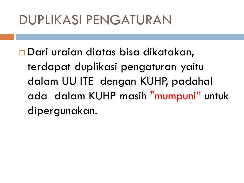 DUPLIKASI PENGATURAN  Dari uraian diatas bisa dikatakan, terdapat duplikasi pengaturan yaitu dalam UU ITE dengan KUHP, padahal ada dalam KUHP masih mumpuni untuk dipergunakan.