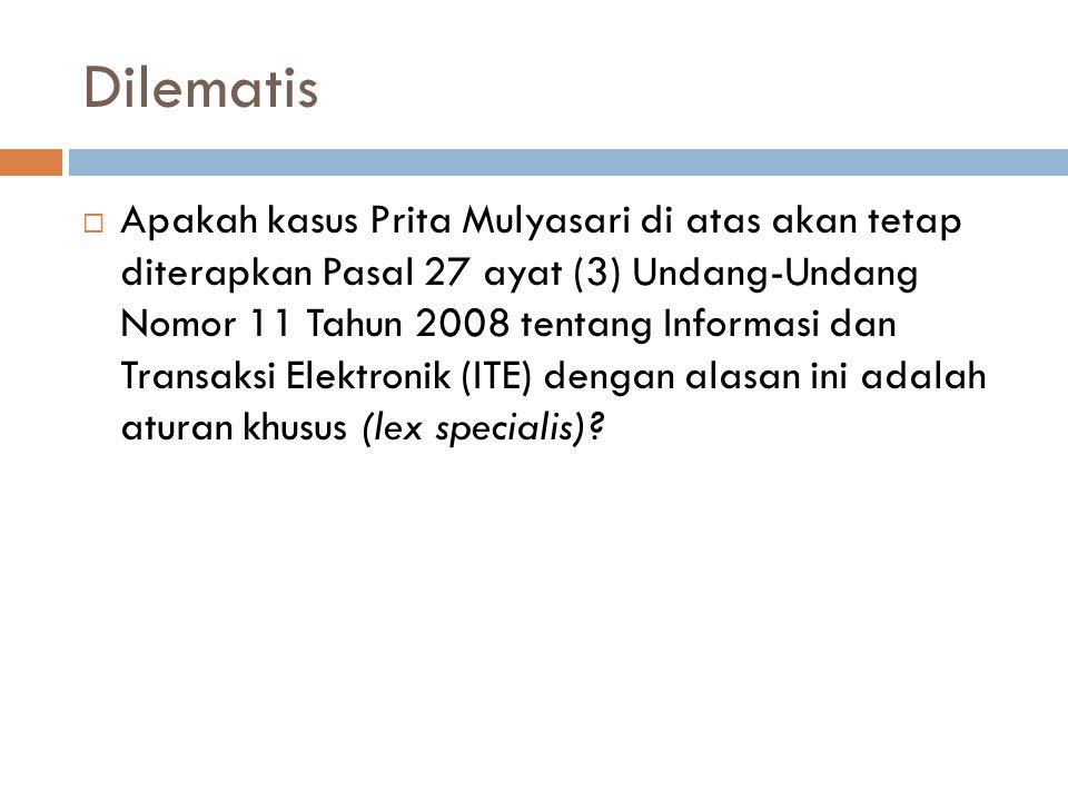 Dilematis  Apakah kasus Prita Mulyasari di atas akan tetap diterapkan Pasal 27 ayat (3) Undang-Undang Nomor 11 Tahun 2008 tentang Informasi dan Transaksi Elektronik (ITE) dengan alasan ini adalah aturan khusus (lex specialis)?