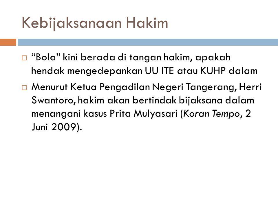 Kebijaksanaan Hakim  Bola kini berada di tangan hakim, apakah hendak mengedepankan UU ITE atau KUHP dalam  Menurut Ketua Pengadilan Negeri Tangerang, Herri Swantoro, hakim akan bertindak bijaksana dalam menangani kasus Prita Mulyasari (Koran Tempo, 2 Juni 2009).