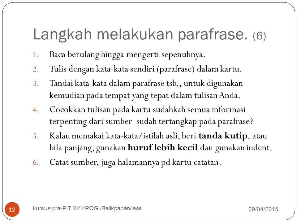 Langkah melakukan parafrase. (6) 09/04/2015 kursus/pra-PIT XVII/POGI/Balikpapan/iass 12 1. Baca berulang hingga mengerti sepenuhnya. 2. Tulis dengan k