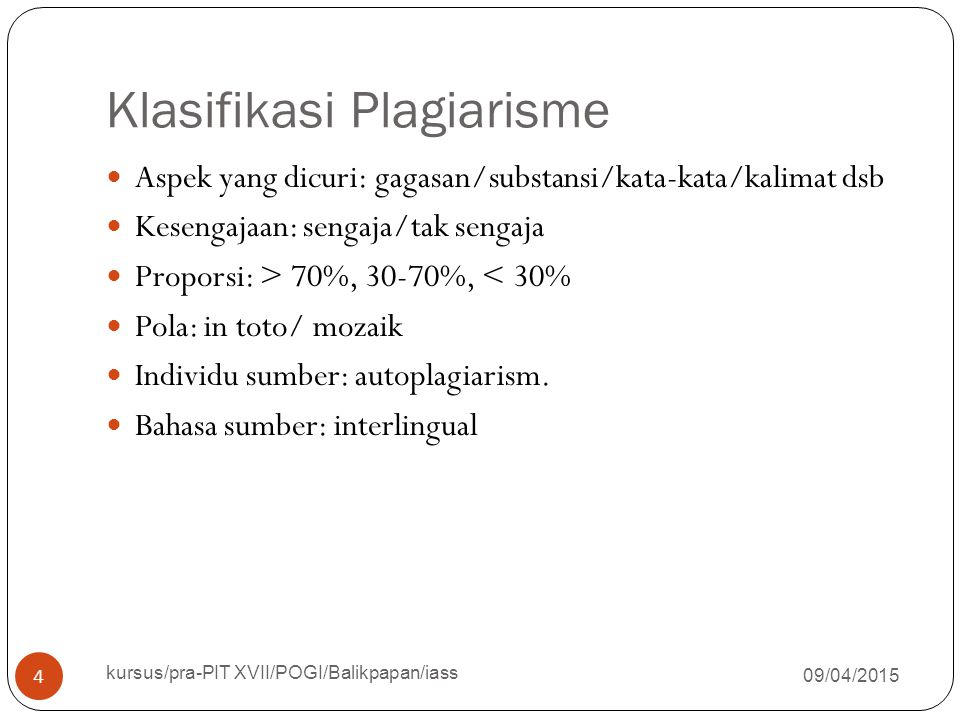 Klasifikasi Plagiarisme 09/04/2015 kursus/pra-PIT XVII/POGI/Balikpapan/iass 4 Aspek yang dicuri: gagasan/substansi/kata-kata/kalimat dsb Kesengajaan: sengaja/tak sengaja Proporsi: > 70%, 30-70%, < 30% Pola: in toto/ mozaik Individu sumber: autoplagiarism.