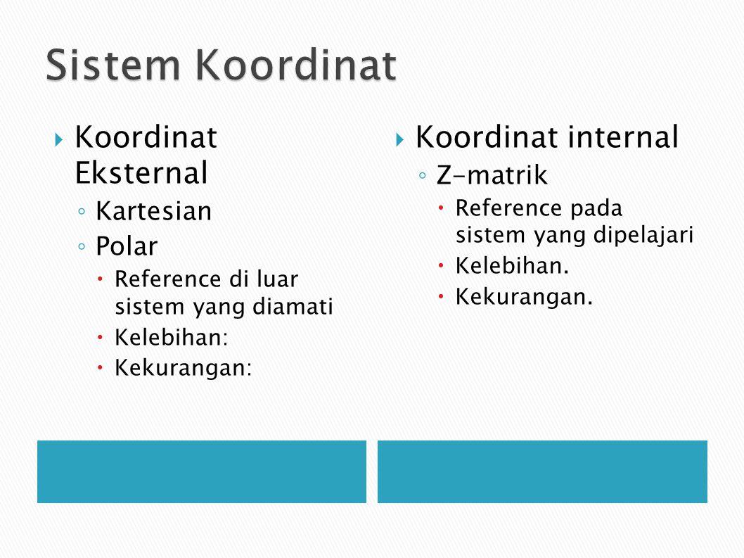  Koordinat Eksternal ◦ Kartesian ◦ Polar  Reference di luar sistem yang diamati  Kelebihan:  Kekurangan:  Koordinat internal ◦ Z-matrik  Reference pada sistem yang dipelajari  Kelebihan.