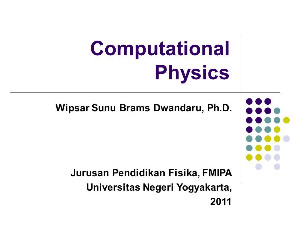 Computational Physics Wipsar Sunu Brams Dwandaru, Ph.D. Jurusan Pendidikan Fisika, FMIPA Universitas Negeri Yogyakarta, 2011