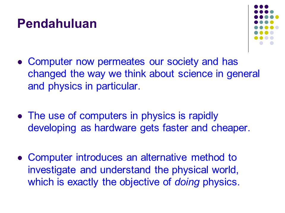 Pendahuluan Computer now permeates our society and has changed the way we think about science in general and physics in particular. The use of compute