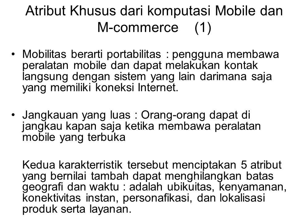 Atribut Khusus dari komputasi Mobile dan M-commerce (1) Mobilitas berarti portabilitas : pengguna membawa peralatan mobile dan dapat melakukan kontak langsung dengan sistem yang lain darimana saja yang memiliki koneksi Internet.