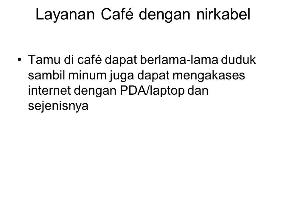 Layanan Café dengan nirkabel Tamu di café dapat berlama-lama duduk sambil minum juga dapat mengakases internet dengan PDA/laptop dan sejenisnya