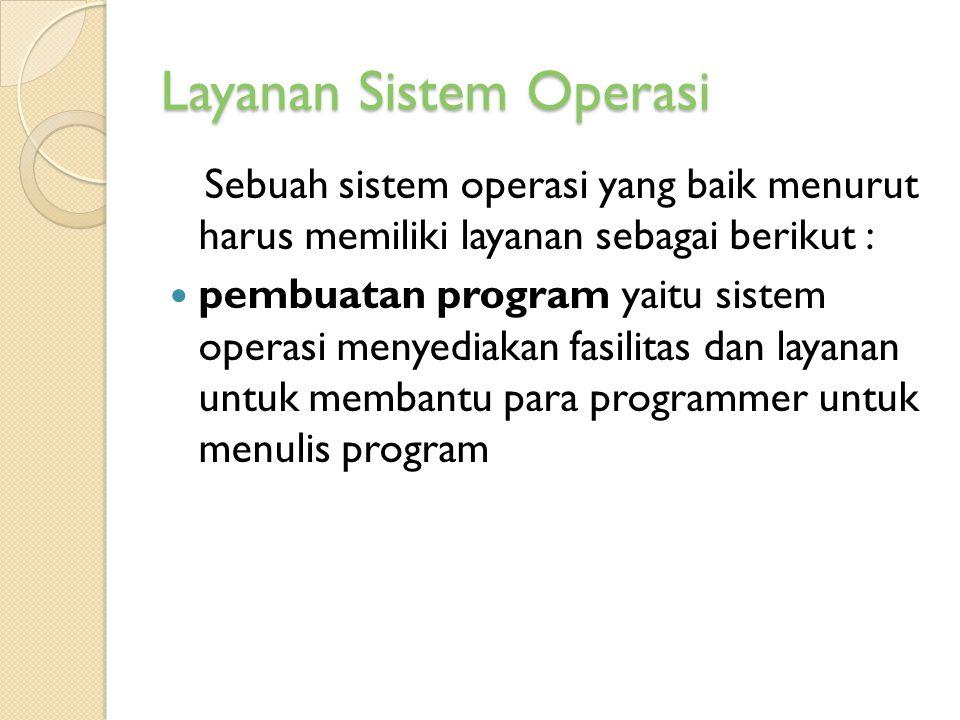 Layanan Sistem Operasi Sebuah sistem operasi yang baik menurut harus memiliki layanan sebagai berikut : pembuatan program yaitu sistem operasi menyedi