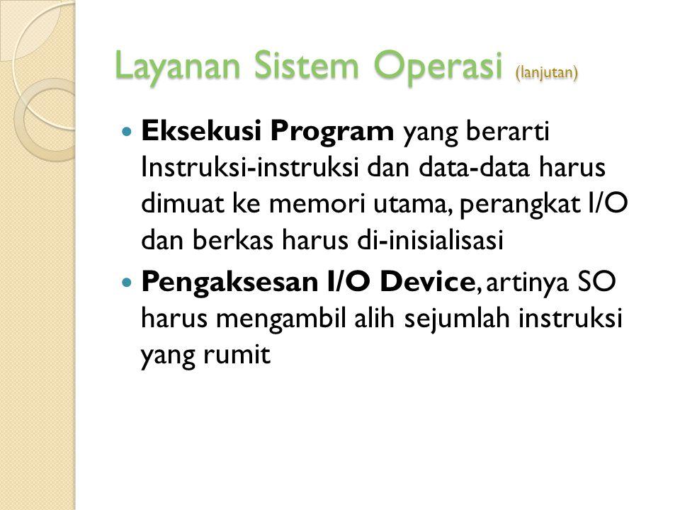 Layanan Sistem Operasi (lanjutan) Eksekusi Program yang berarti Instruksi-instruksi dan data-data harus dimuat ke memori utama, perangkat I/O dan berk