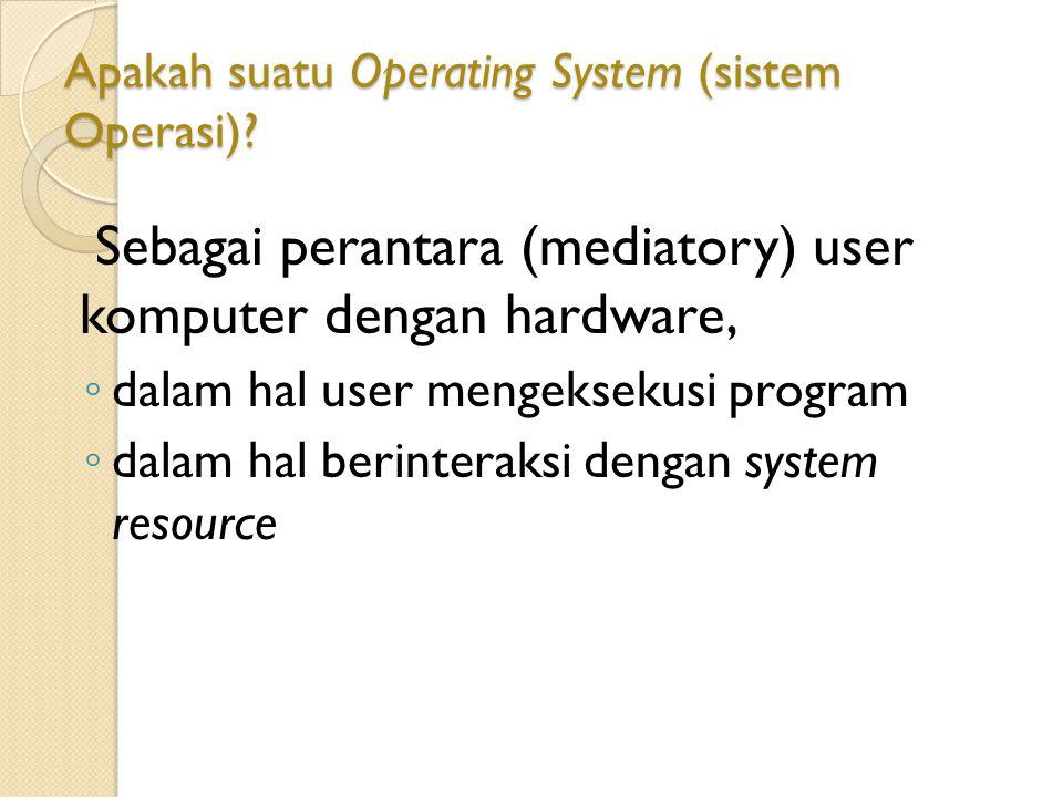 Apakah suatu Operating System (sistem Operasi)? Sebagai perantara (mediatory) user komputer dengan hardware, ◦ dalam hal user mengeksekusi program ◦ d