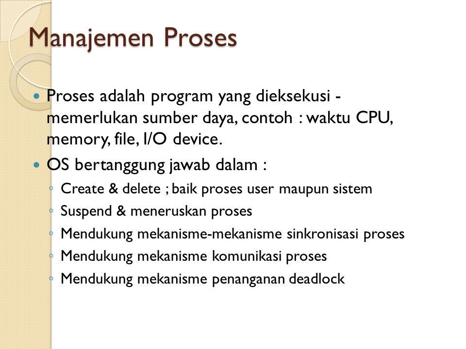 Manajemen Proses Proses adalah program yang dieksekusi - memerlukan sumber daya, contoh : waktu CPU, memory, file, I/O device. OS bertanggung jawab da