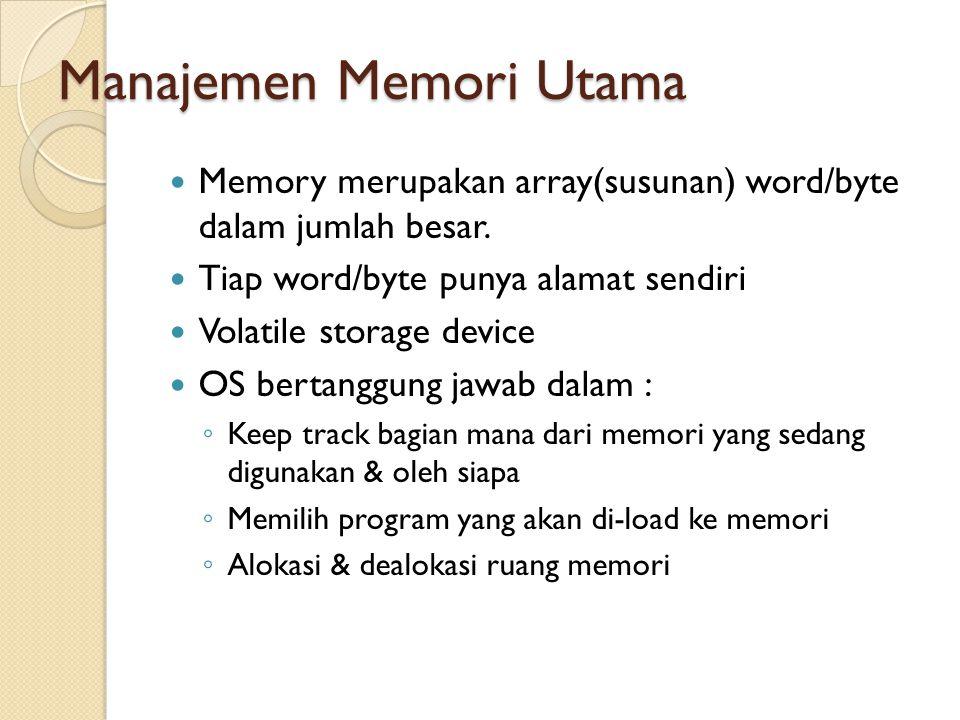 Manajemen Memori Utama Memory merupakan array(susunan) word/byte dalam jumlah besar. Tiap word/byte punya alamat sendiri Volatile storage device OS be