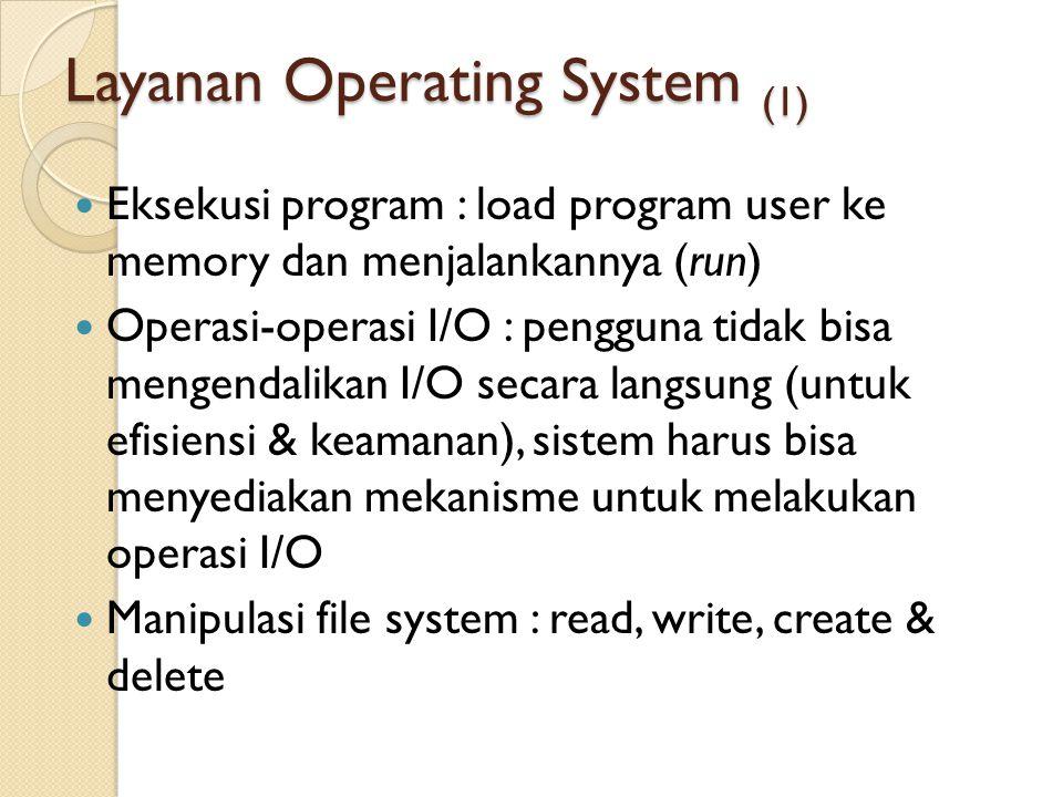 Layanan Operating System (1) Eksekusi program : load program user ke memory dan menjalankannya (run) Operasi-operasi I/O : pengguna tidak bisa mengend