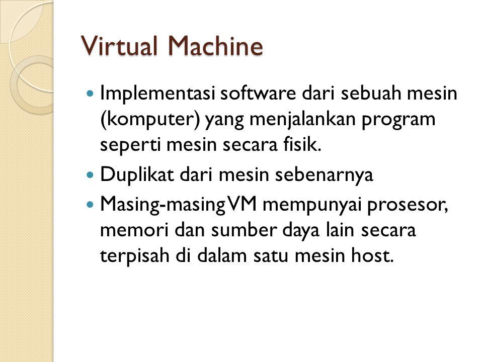 Virtual Machine Implementasi software dari sebuah mesin (komputer) yang menjalankan program seperti mesin secara fisik. Duplikat dari mesin sebenarnya