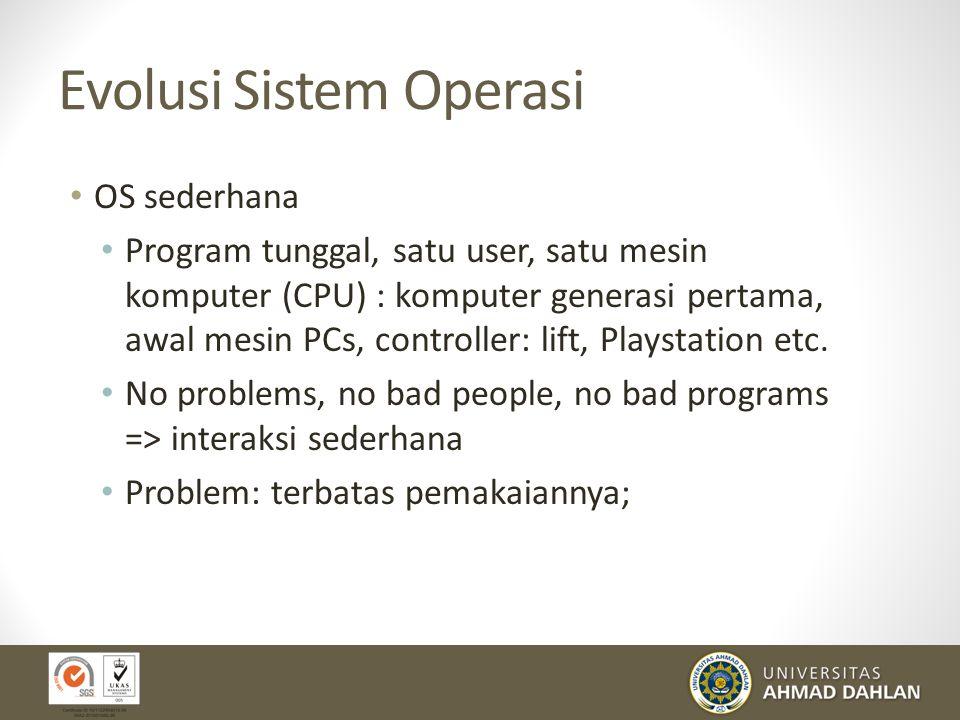 Evolusi Sistem Operasi OS sederhana Program tunggal, satu user, satu mesin komputer (CPU) : komputer generasi pertama, awal mesin PCs, controller: lif