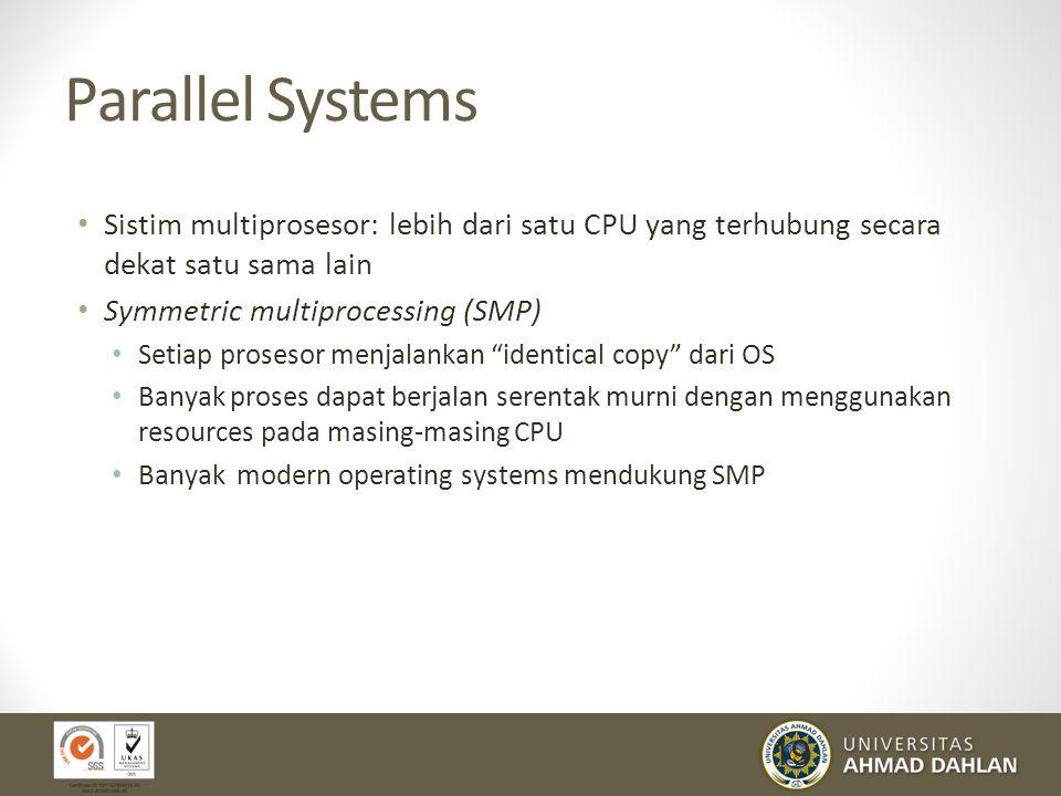 19 Parallel Systems Sistim multiprosesor: lebih dari satu CPU yang terhubung secara dekat satu sama lain Symmetric multiprocessing (SMP) Setiap proses