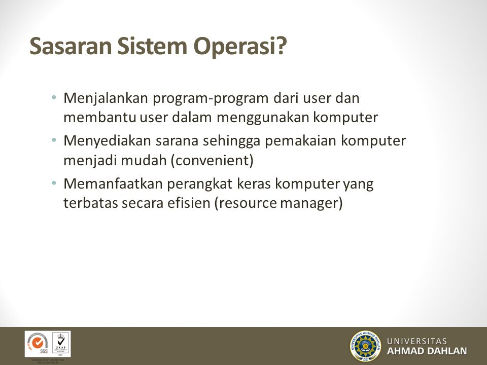 Sasaran Sistem Operasi? Menjalankan program-program dari user dan membantu user dalam menggunakan komputer Menyediakan sarana sehingga pemakaian kompu
