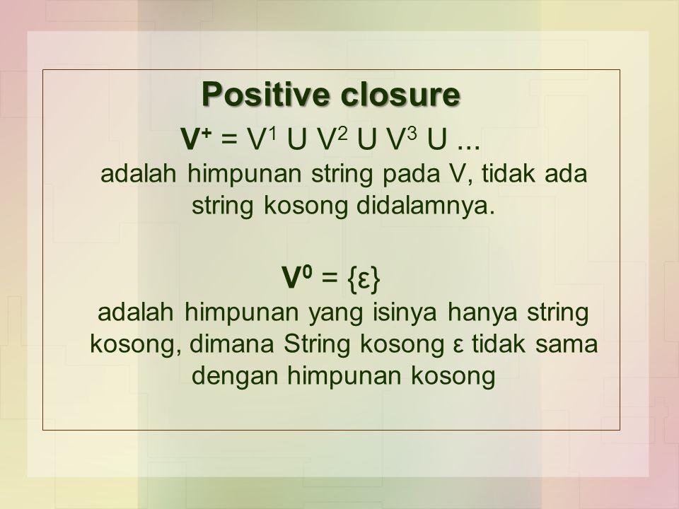Positive closure V + = V 1 U V 2 U V 3 U... adalah himpunan string pada V, tidak ada string kosong didalamnya. V 0 = {ε} adalah himpunan yang isinya h