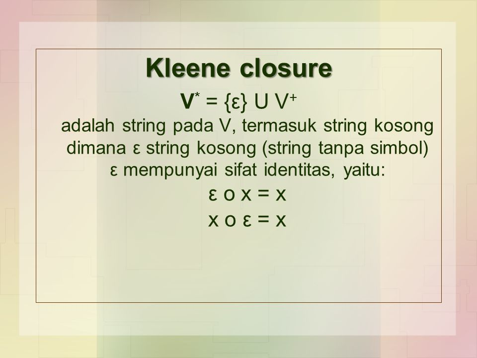 Kleene closure V * = {ε} U V + adalah string pada V, termasuk string kosong dimana ε string kosong (string tanpa simbol) ε mempunyai sifat identitas, yaitu: ε o x = x x o ε = x