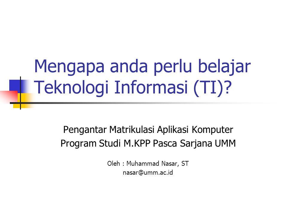 Mengapa anda perlu belajar Teknologi Informasi (TI)? Pengantar Matrikulasi Aplikasi Komputer Program Studi M.KPP Pasca Sarjana UMM Oleh : Muhammad Nas