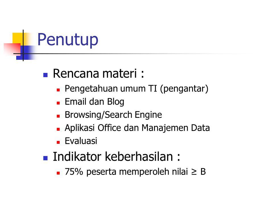 Penutup Rencana materi : Pengetahuan umum TI (pengantar) Email dan Blog Browsing/Search Engine Aplikasi Office dan Manajemen Data Evaluasi Indikator k