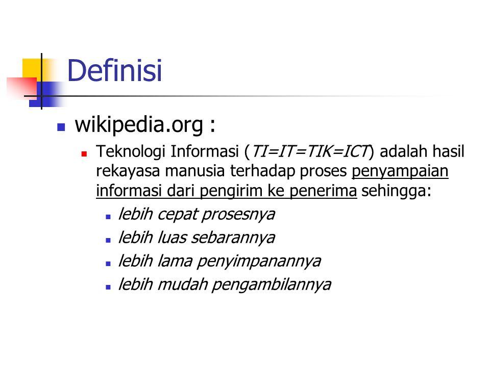 Definisi wikipedia.org : Teknologi Informasi (TI=IT=TIK=ICT) adalah hasil rekayasa manusia terhadap proses penyampaian informasi dari pengirim ke pene