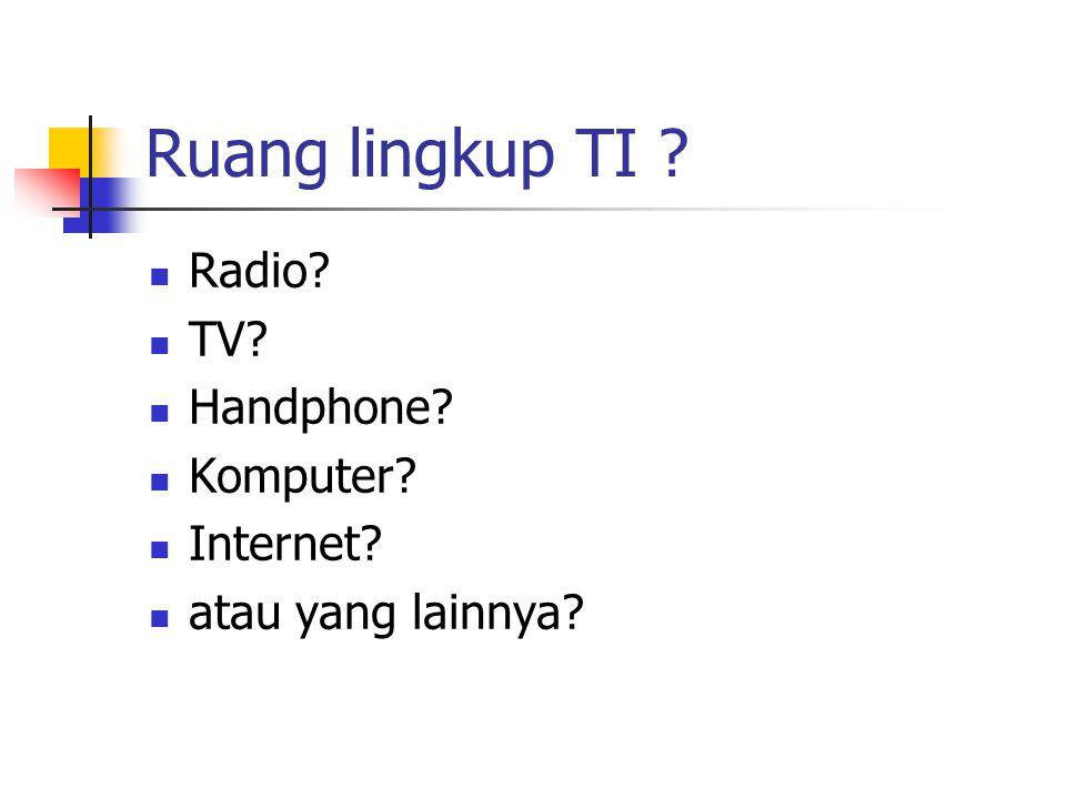 Ruang lingkup TI ? Radio? TV? Handphone? Komputer? Internet? atau yang lainnya?