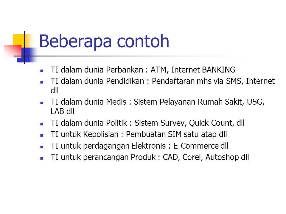 Beberapa contoh TI dalam dunia Perbankan : ATM, Internet BANKING TI dalam dunia Pendidikan : Pendaftaran mhs via SMS, Internet dll TI dalam dunia Medi
