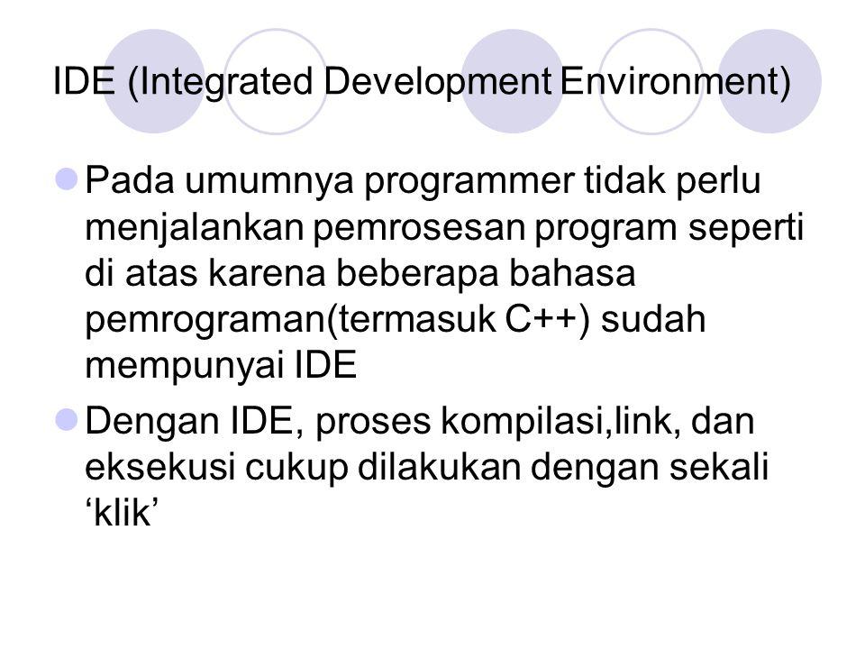 IDE (Integrated Development Environment) Pada umumnya programmer tidak perlu menjalankan pemrosesan program seperti di atas karena beberapa bahasa pemrograman(termasuk C++) sudah mempunyai IDE Dengan IDE, proses kompilasi,link, dan eksekusi cukup dilakukan dengan sekali 'klik'