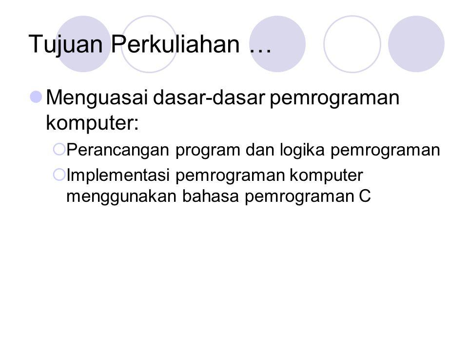 Tujuan Perkuliahan … Menguasai dasar-dasar pemrograman komputer:  Perancangan program dan logika pemrograman  Implementasi pemrograman komputer menggunakan bahasa pemrograman C