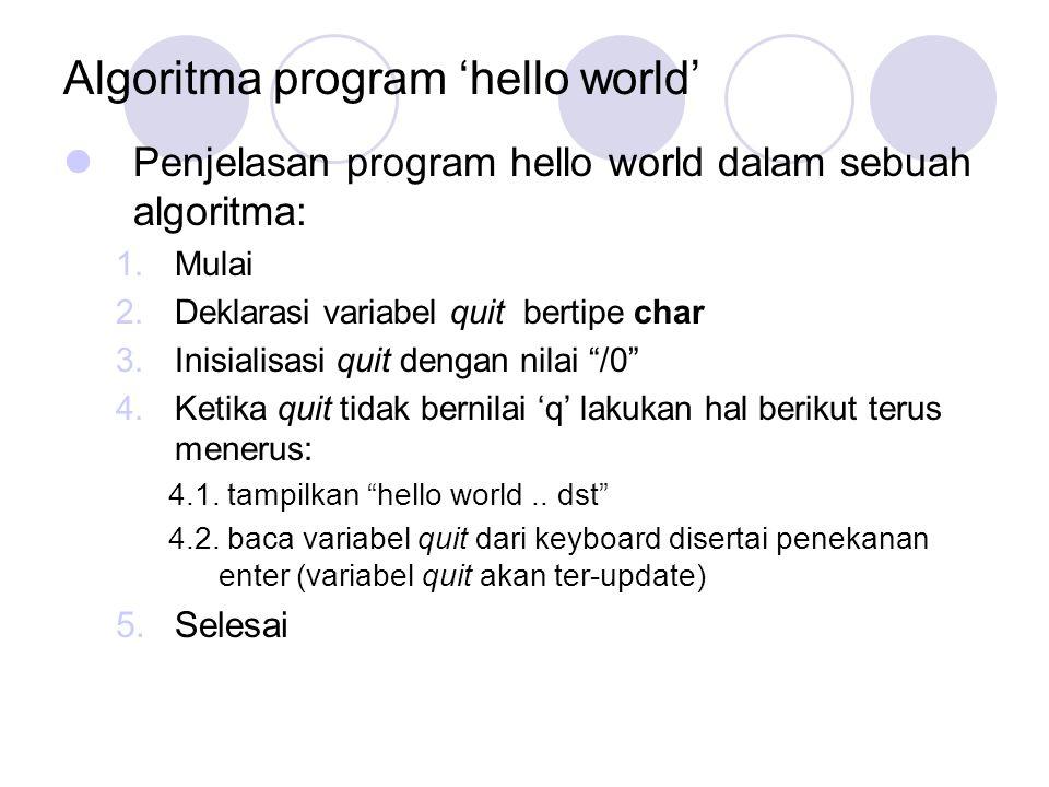 Algoritma program 'hello world' Penjelasan program hello world dalam sebuah algoritma: 1.Mulai 2.Deklarasi variabel quit bertipe char 3.Inisialisasi quit dengan nilai /0 4.Ketika quit tidak bernilai 'q' lakukan hal berikut terus menerus: 4.1.