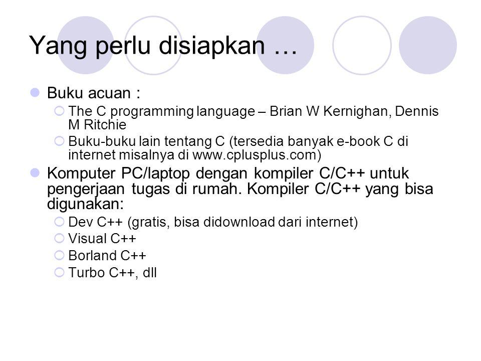 Yang perlu disiapkan … Buku acuan :  The C programming language – Brian W Kernighan, Dennis M Ritchie  Buku-buku lain tentang C (tersedia banyak e-book C di internet misalnya di www.cplusplus.com) Komputer PC/laptop dengan kompiler C/C++ untuk pengerjaan tugas di rumah.