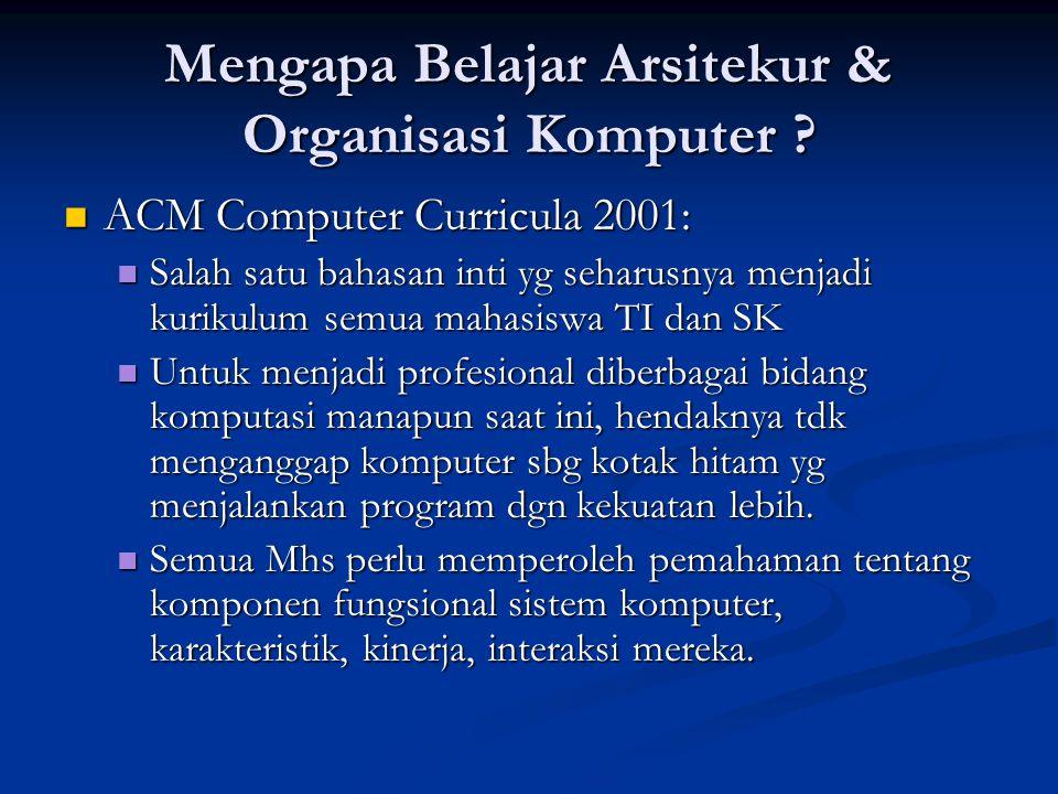 Mengapa Belajar Arsitekur & Organisasi Komputer ? ACM Computer Curricula 2001: ACM Computer Curricula 2001: Salah satu bahasan inti yg seharusnya menj