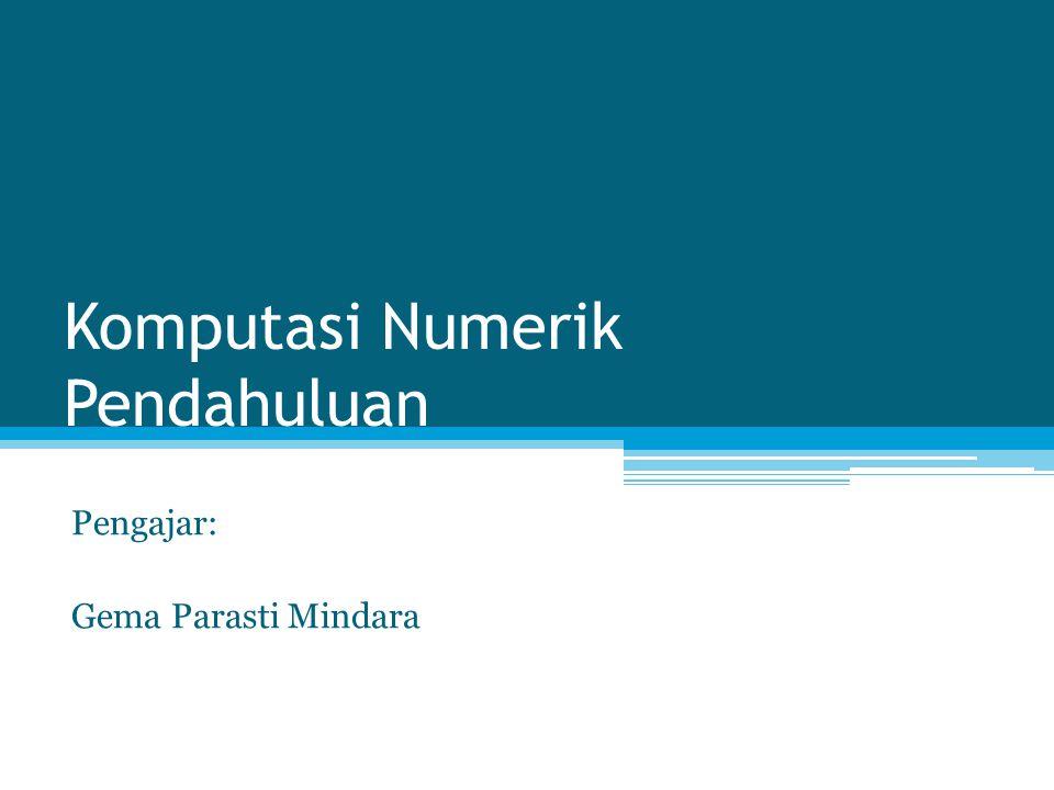 Komputasi Numerik Pendahuluan Pengajar: Gema Parasti Mindara