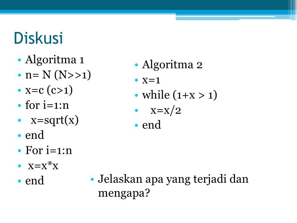 Diskusi Algoritma 1 n= N (N>>1) x=c (c>1) for i=1:n x=sqrt(x) end For i=1:n x=x*x end Algoritma 2 x=1 while (1+x > 1) x=x/2 end Jelaskan apa yang terj