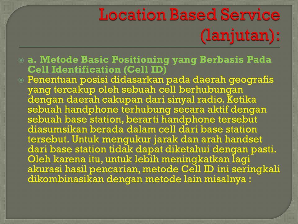  a. Metode Basic Positioning yang Berbasis Pada Cell Identification (Cell ID)  Penentuan posisi didasarkan pada daerah geografis yang tercakup oleh