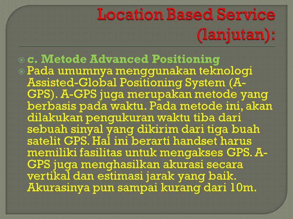  c. Metode Advanced Positioning  Pada umumnya menggunakan teknologi Assisted-Global Positioning System (A- GPS). A-GPS juga merupakan metode yang be