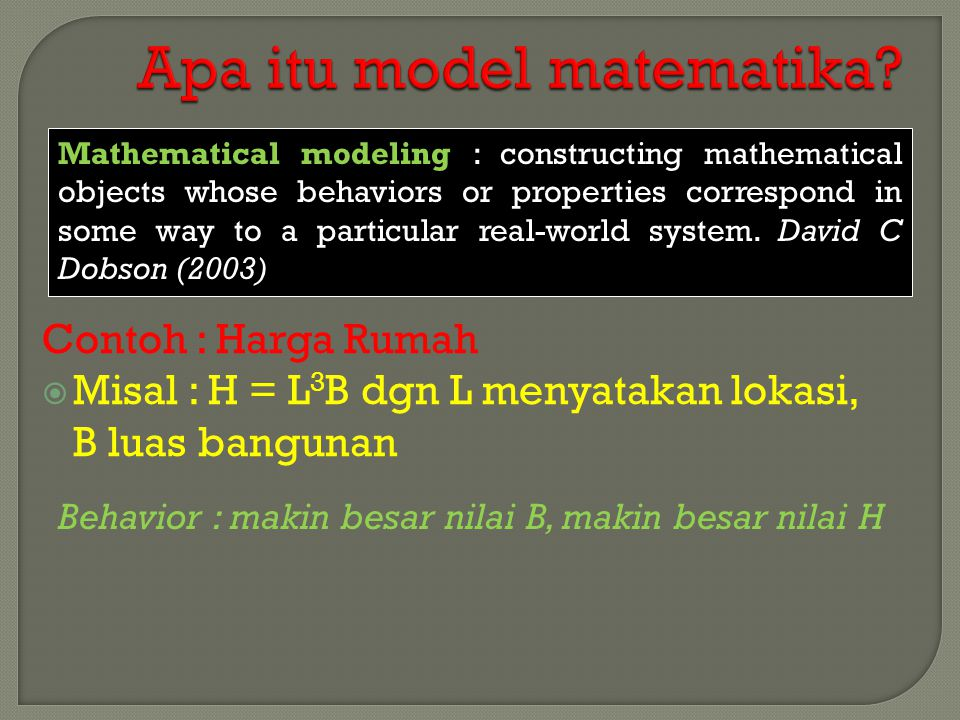 Mathematical modeling : constructing mathematical objects whose behaviors or properties correspond in some way to a particular real-world system. Davi