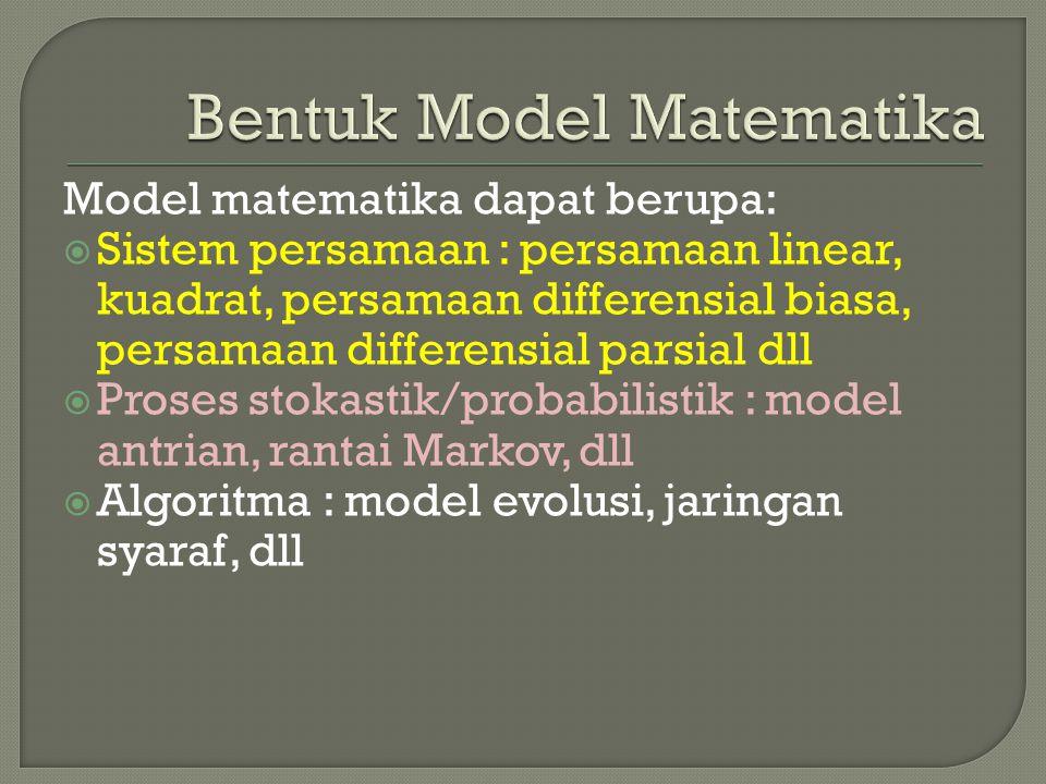 Model matematika dapat berupa:  Sistem persamaan : persamaan linear, kuadrat, persamaan differensial biasa, persamaan differensial parsial dll  Pros