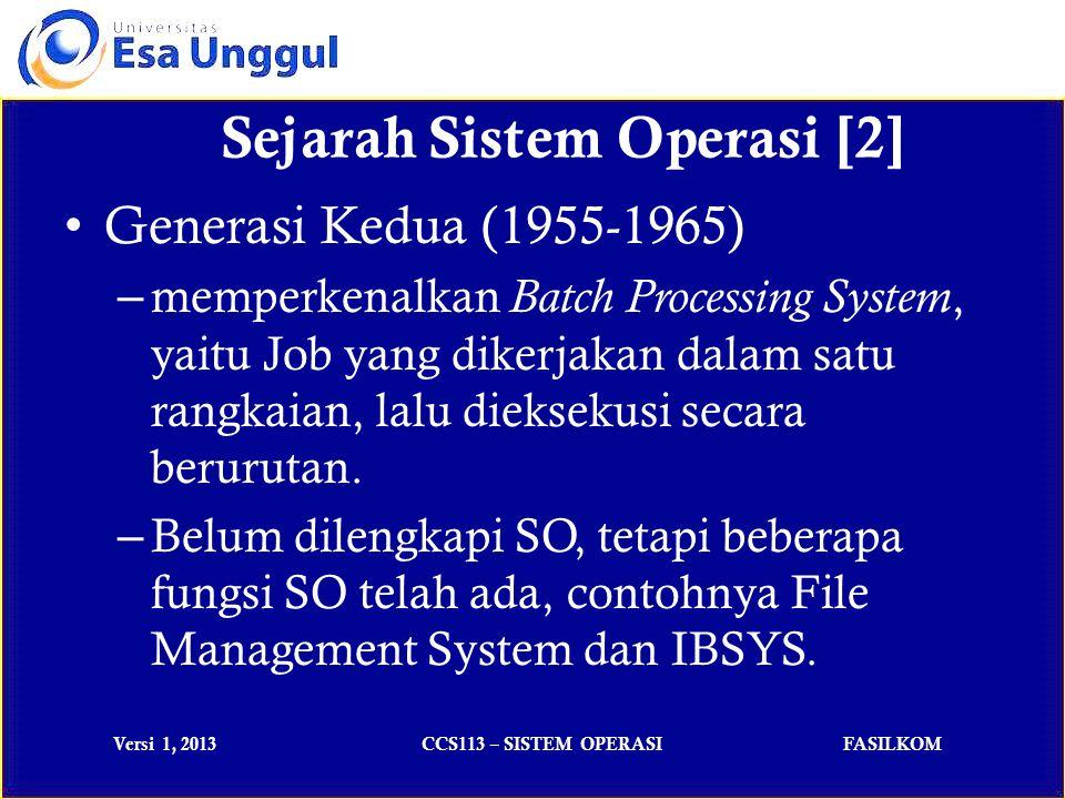 Versi 1, 2013CCS113 – SISTEM OPERASIFASILKOM Sejarah Sistem Operasi [2] Generasi Kedua (1955-1965) – memperkenalkan Batch Processing System, yaitu Job yang dikerjakan dalam satu rangkaian, lalu dieksekusi secara berurutan.