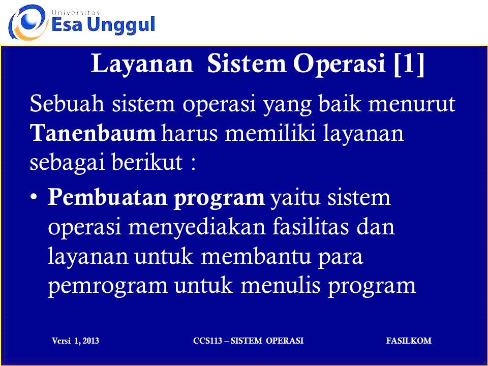 Versi 1, 2013CCS113 – SISTEM OPERASIFASILKOM Sebuah sistem operasi yang baik menurut Tanenbaum harus memiliki layanan sebagai berikut : Pembuatan program yaitu sistem operasi menyediakan fasilitas dan layanan untuk membantu para pemrogram untuk menulis program Layanan Sistem Operasi [1]