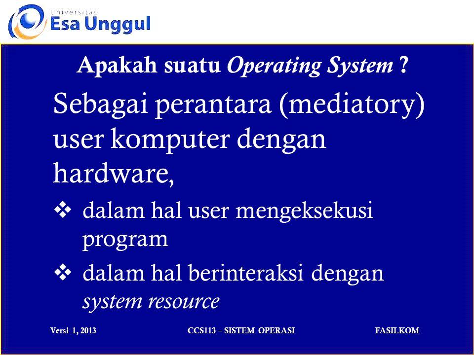 Versi 1, 2013CCS113 – SISTEM OPERASIFASILKOM Apakah suatu Operating System .