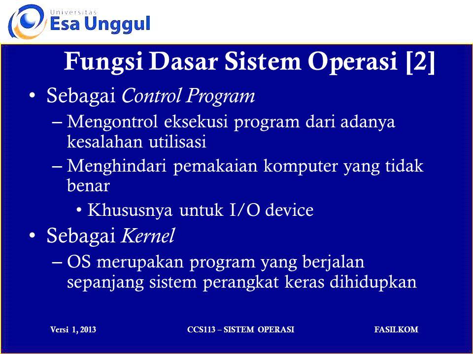 Versi 1, 2013CCS113 – SISTEM OPERASIFASILKOM Fungsi Dasar Sistem Operasi [2] Sebagai Control Program – Mengontrol eksekusi program dari adanya kesalahan utilisasi – Menghindari pemakaian komputer yang tidak benar Khususnya untuk I/O device Sebagai Kernel – OS merupakan program yang berjalan sepanjang sistem perangkat keras dihidupkan