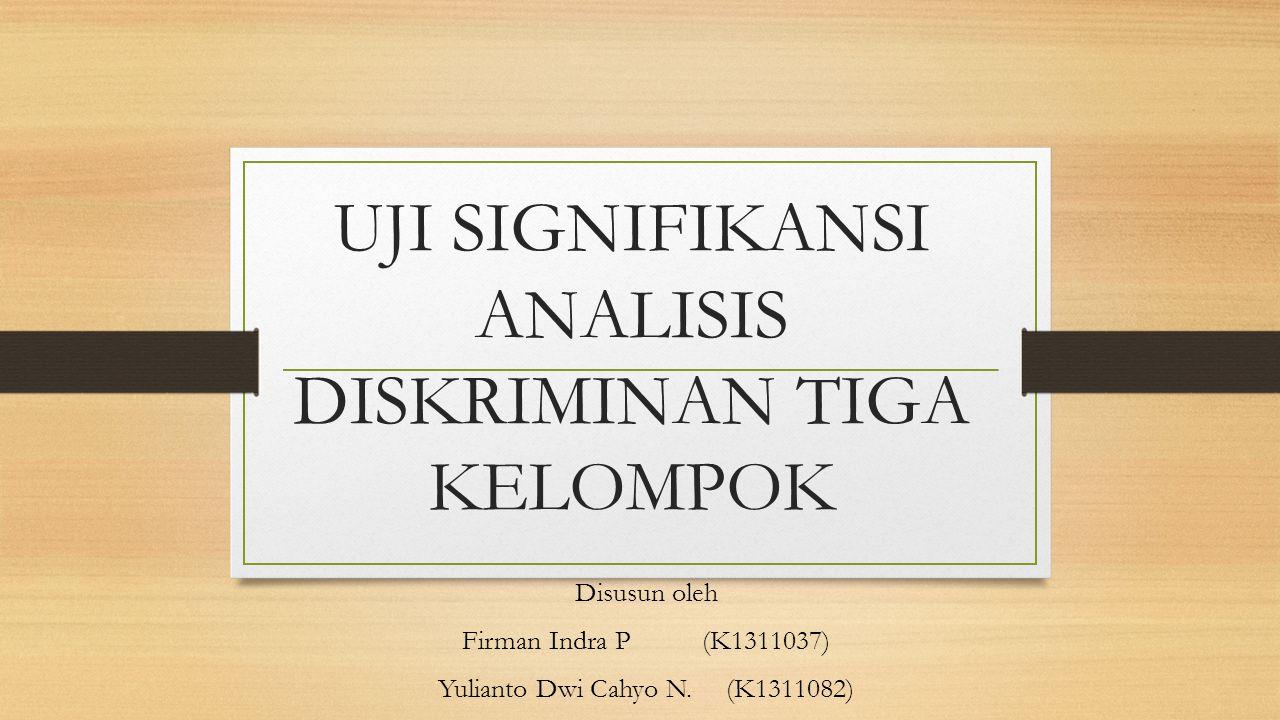 UJI SIGNIFIKANSI ANALISIS DISKRIMINAN TIGA KELOMPOK Disusun oleh Firman Indra P (K1311037) Yulianto Dwi Cahyo N.(K1311082)