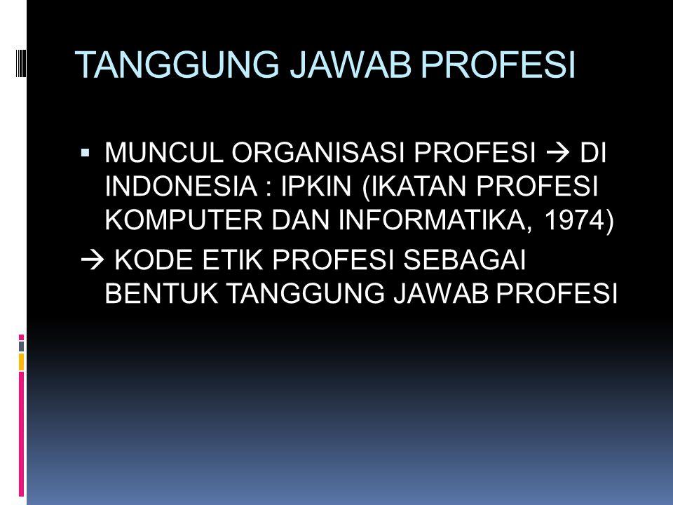 TANGGUNG JAWAB PROFESI  MUNCUL ORGANISASI PROFESI  DI INDONESIA : IPKIN (IKATAN PROFESI KOMPUTER DAN INFORMATIKA, 1974)  KODE ETIK PROFESI SEBAGAI