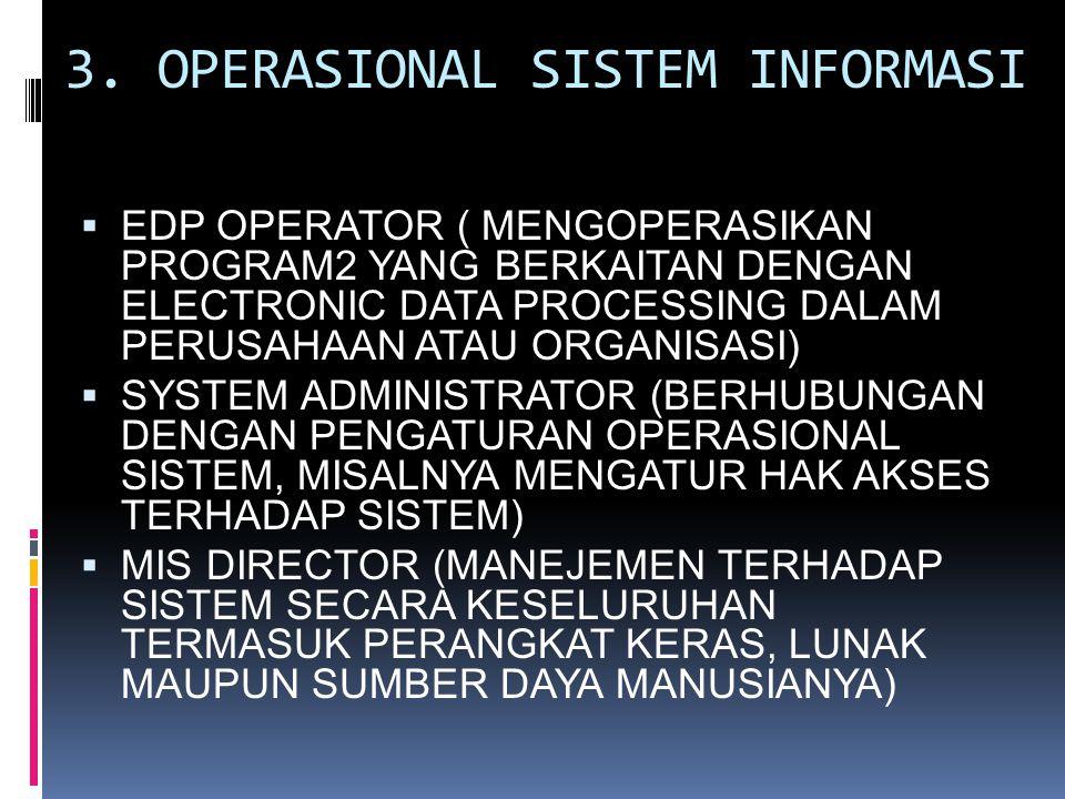 3. OPERASIONAL SISTEM INFORMASI  EDP OPERATOR ( MENGOPERASIKAN PROGRAM2 YANG BERKAITAN DENGAN ELECTRONIC DATA PROCESSING DALAM PERUSAHAAN ATAU ORGANI