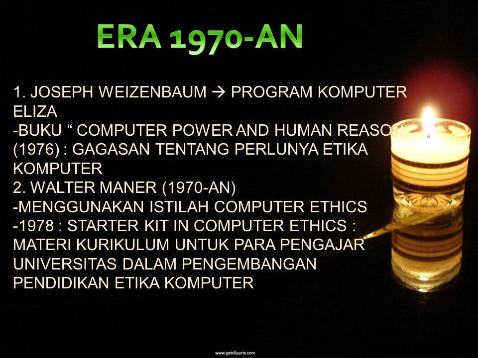 "1. JOSEPH WEIZENBAUM  PROGRAM KOMPUTER ELIZA -BUKU "" COMPUTER POWER AND HUMAN REASON "" (1976) : GAGASAN TENTANG PERLUNYA ETIKA KOMPUTER 2. WALTER MAN"