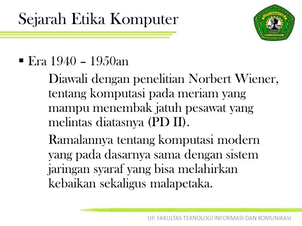 Sejarah Etika Komputer  Era 1940 – 1950an Diawali dengan penelitian Norbert Wiener, tentang komputasi pada meriam yang mampu menembak jatuh pesawat yang melintas diatasnya (PD II).