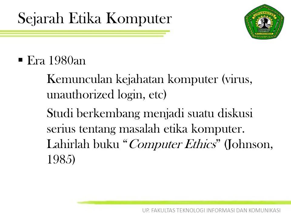 Sejarah Etika Komputer  Era 1980an Kemunculan kejahatan komputer (virus, unauthorized login, etc) Studi berkembang menjadi suatu diskusi serius tentang masalah etika komputer.